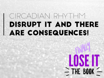 Circadian rhythm disrupt it and there are consequences